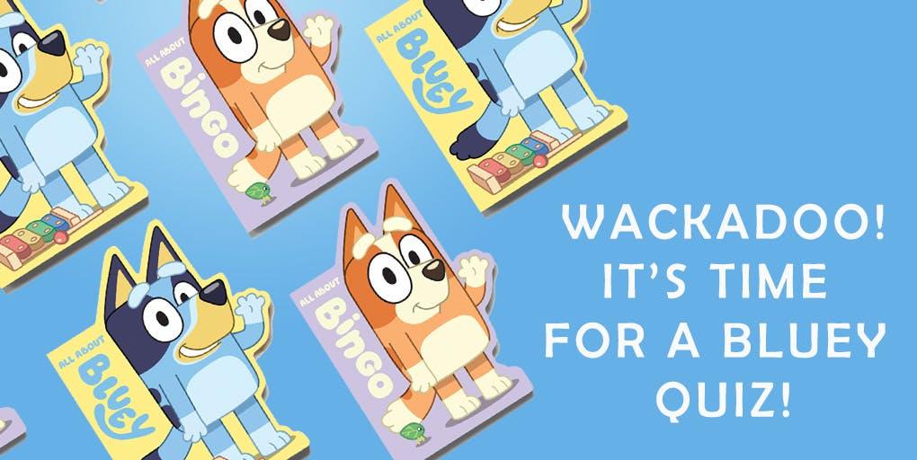 Wackadoo! Here's a Bluey quiz!